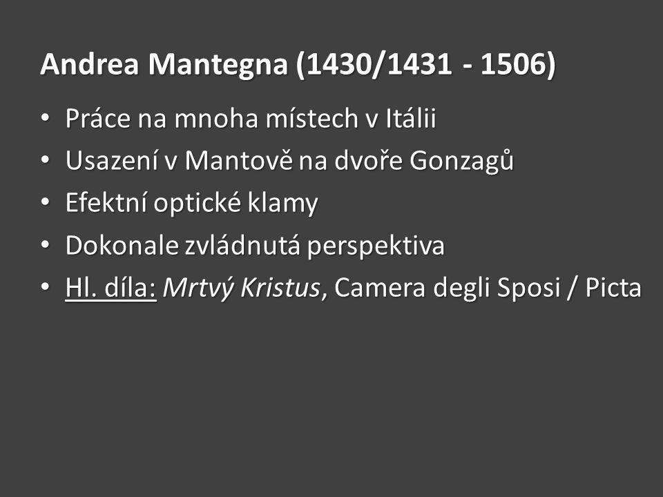 Andrea Mantegna (1430/1431 - 1506) Práce na mnoha místech v Itálii Práce na mnoha místech v Itálii Usazení v Mantově na dvoře Gonzagů Usazení v Mantově na dvoře Gonzagů Efektní optické klamy Efektní optické klamy Dokonale zvládnutá perspektiva Dokonale zvládnutá perspektiva Hl.