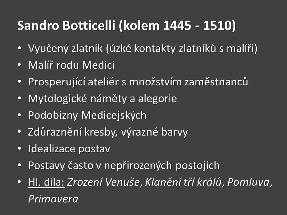Sandro Botticelli (kolem 1445 - 1510) Vyučený zlatník (úzké kontakty zlatníků s malíři) Vyučený zlatník (úzké kontakty zlatníků s malíři) Malíř rodu Medici Malíř rodu Medici Prosperující ateliér s množstvím zaměstnanců Prosperující ateliér s množstvím zaměstnanců Mytologické náměty a alegorie Mytologické náměty a alegorie Podobizny Medicejských Podobizny Medicejských Zdůraznění kresby, výrazné barvy Zdůraznění kresby, výrazné barvy Idealizace postav Idealizace postav Postavy často v nepřirozených postojích Postavy často v nepřirozených postojích Hl.