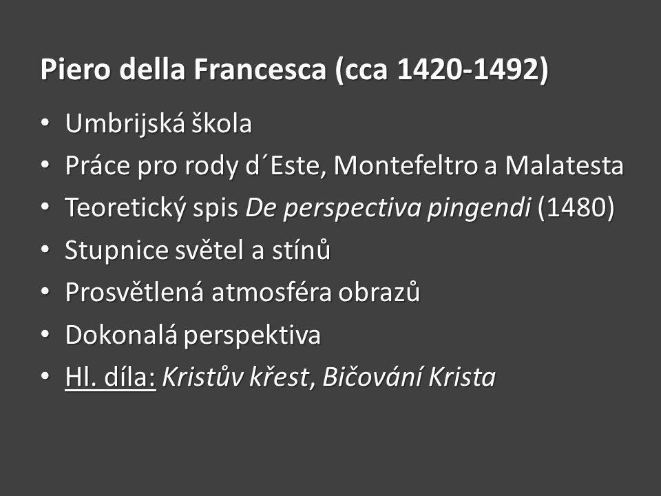 Piero della Francesca (cca 1420-1492) Umbrijská škola Umbrijská škola Práce pro rody d´Este, Montefeltro a Malatesta Práce pro rody d´Este, Montefeltro a Malatesta Teoretický spis De perspectiva pingendi (1480) Teoretický spis De perspectiva pingendi (1480) Stupnice světel a stínů Stupnice světel a stínů Prosvětlená atmosféra obrazů Prosvětlená atmosféra obrazů Dokonalá perspektiva Dokonalá perspektiva Hl.