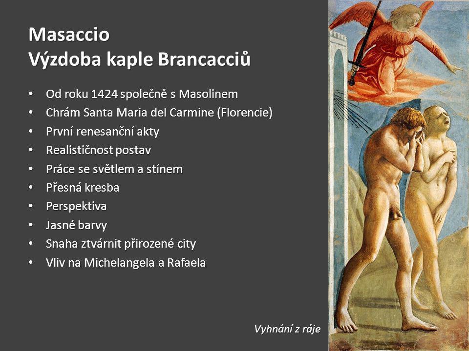 Masaccio Výzdoba kaple Brancacciů Od roku 1424 společně s Masolinem Od roku 1424 společně s Masolinem Chrám Santa Maria del Carmine (Florencie) Chrám Santa Maria del Carmine (Florencie) První renesanční akty První renesanční akty Realističnost postav Realističnost postav Práce se světlem a stínem Práce se světlem a stínem Přesná kresba Přesná kresba Perspektiva Perspektiva Jasné barvy Jasné barvy Snaha ztvárnit přirozené city Snaha ztvárnit přirozené city Vliv na Michelangela a Rafaela Vliv na Michelangela a Rafaela Vyhnání z ráje