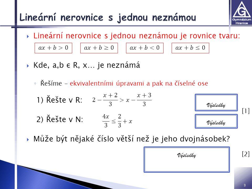 3  Lineární nerovnice s jednou neznámou je rovnice tvaru:  Kde, a,b ε R, x… je neznámá ◦ Řešíme - ekvivalentními úpravami a pak na číselné ose 1) Řešte v R: 2) Řešte v N:  Může být nějaké číslo větší než je jeho dvojnásobek.