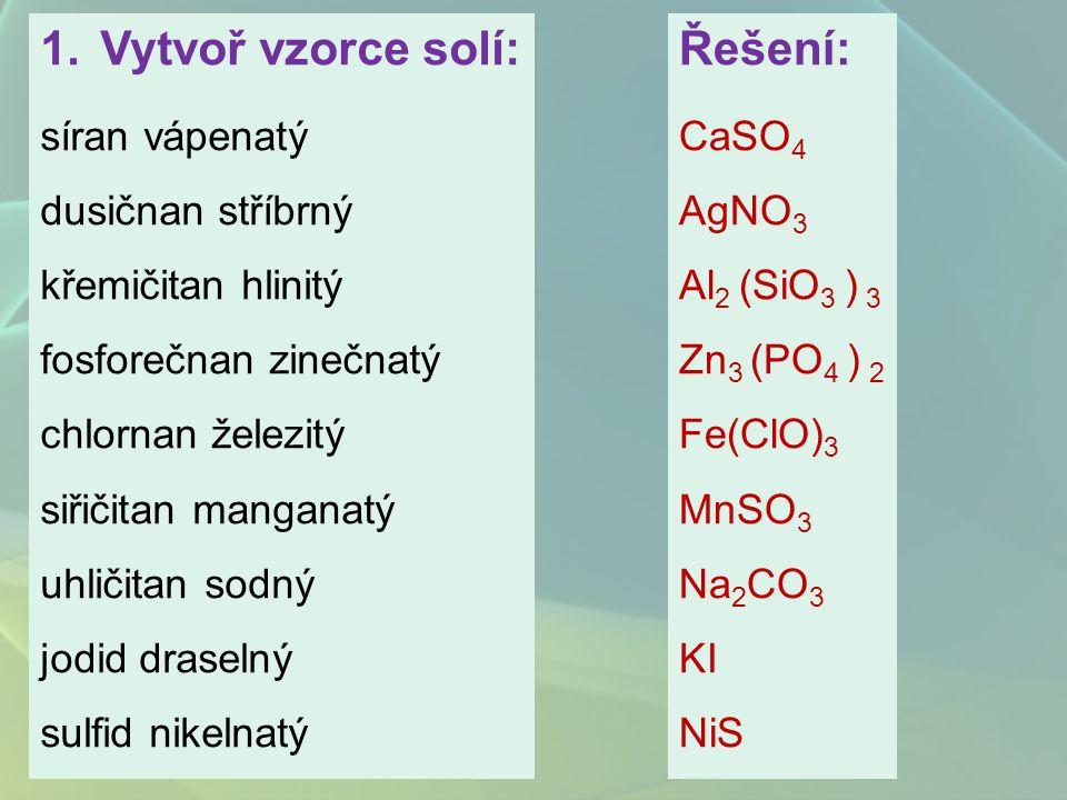 1.Vytvoř vzorce solí: síran vápenatý dusičnan stříbrný křemičitan hlinitý fosforečnan zinečnatý chlornan železitý siřičitan manganatý uhličitan sodný jodid draselný sulfid nikelnatý Řešení: CaSO 4 AgNO 3 Al 2 (SiO 3 ) 3 Zn 3 (PO 4 ) 2 Fe(ClO) 3 MnSO 3 Na 2 CO 3 KI NiS