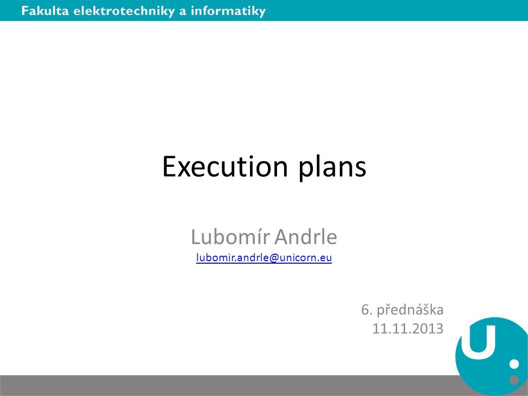 Execution plans Lubomír Andrle lubomir.andrle@unicorn.eu 6. přednáška 11.11.2013