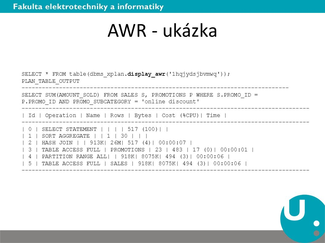 AWR - ukázka SELECT * FROM table(dbms_xplan.display_awr( 1hqjydsjbvmwq )); PLAN_TABLE_OUTPUT ------------------------------------------------------------------------------ SELECT SUM(AMOUNT_SOLD) FROM SALES S, PROMOTIONS P WHERE S.PROMO_ID = P.PROMO_ID AND PROMO_SUBCATEGORY = online discount ------------------------------------------------------------------------------------ | Id | Operation | Name | Rows | Bytes | Cost (%CPU)| Time | ------------------------------------------------------------------------------------ | 0 | SELECT STATEMENT | | | | 517 (100)| | | 1 | SORT AGGREGATE | | 1 | 30 | | | | 2 | HASH JOIN | | 913K| 26M| 517 (4)| 00:00:07 | | 3 | TABLE ACCESS FULL | PROMOTIONS | 23 | 483 | 17 (0)| 00:00:01 | | 4 | PARTITION RANGE ALL| | 918K| 8075K| 494 (3)| 00:00:06 | | 5 | TABLE ACCESS FULL | SALES | 918K| 8075K| 494 (3)| 00:00:06 | ------------------------------------------------------------------------------------