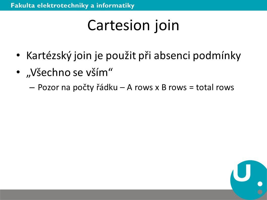 """Cartesion join Kartézský join je použit při absenci podmínky """"Všechno se vším"""" – Pozor na počty řádku – A rows x B rows = total rows"""