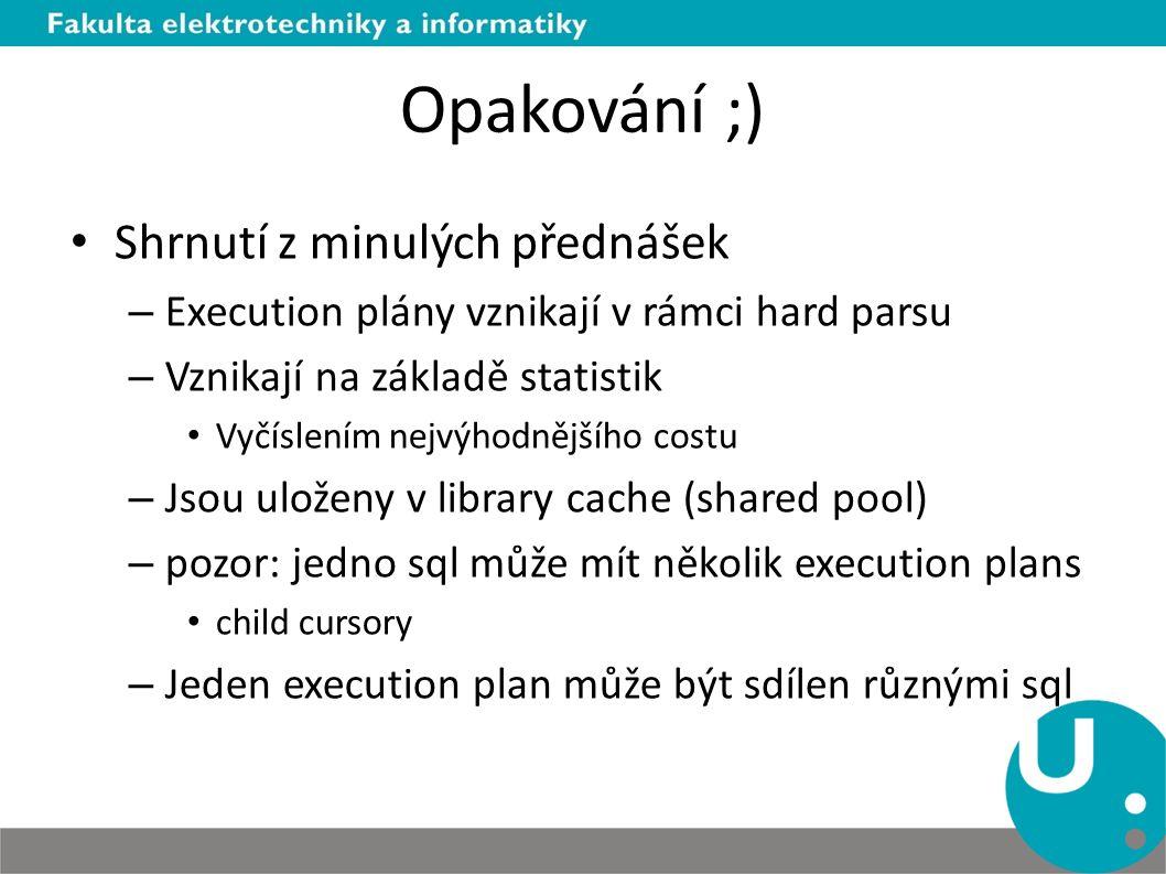 Opakování ;) Shrnutí z minulých přednášek – Execution plány vznikají v rámci hard parsu – Vznikají na základě statistik Vyčíslením nejvýhodnějšího cos