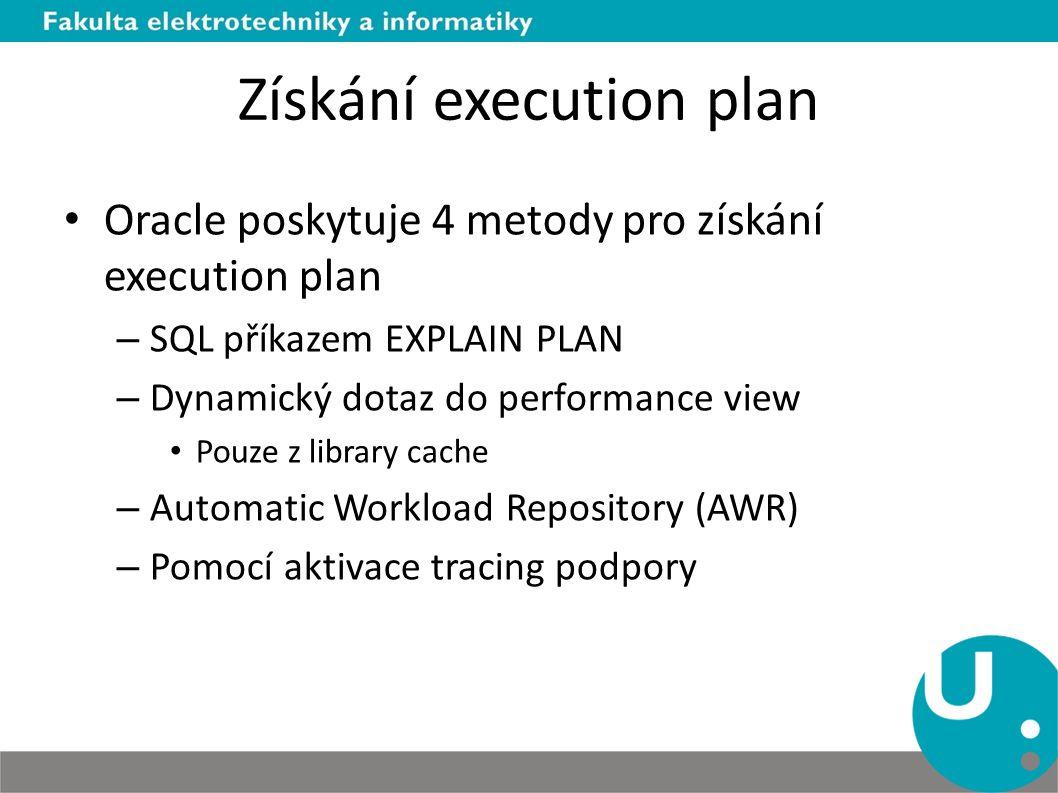 Získání execution plan Oracle poskytuje 4 metody pro získání execution plan – SQL příkazem EXPLAIN PLAN – Dynamický dotaz do performance view Pouze z library cache – Automatic Workload Repository (AWR) – Pomocí aktivace tracing podpory