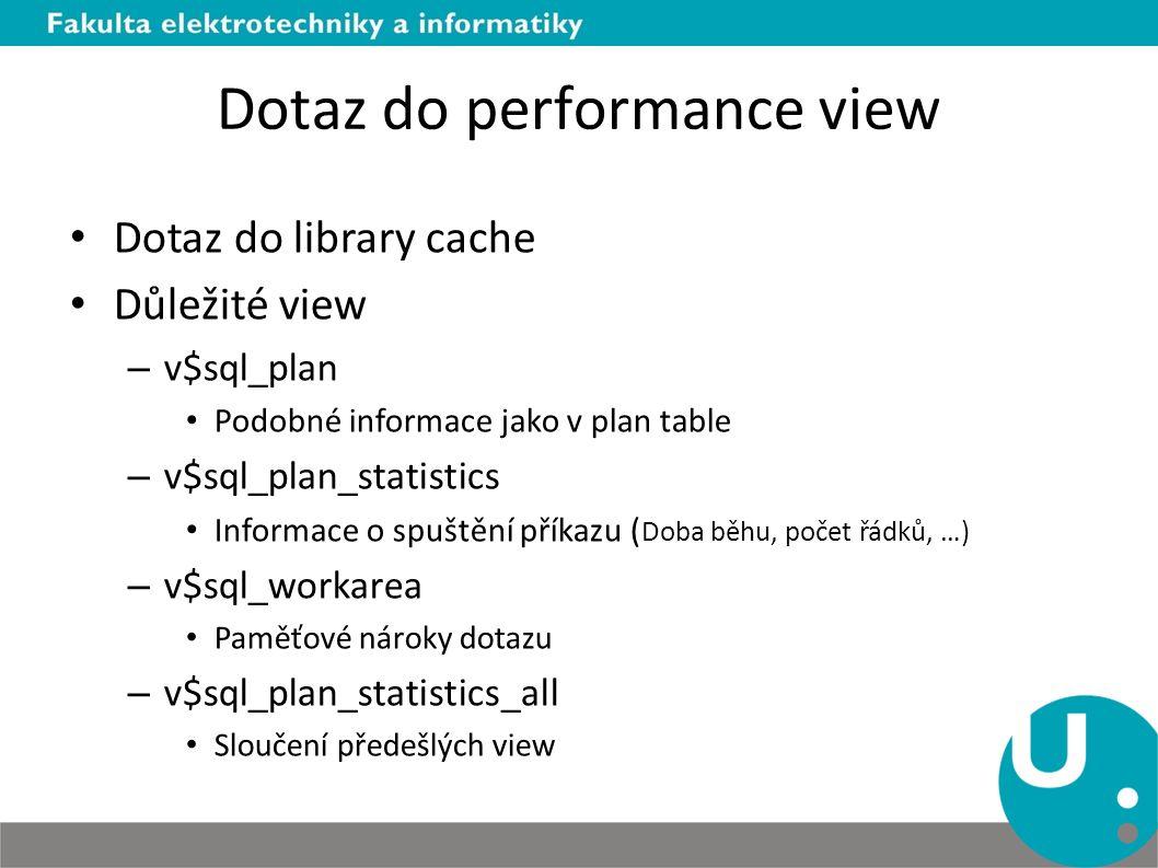 Dotaz do performance view Dotaz do library cache Důležité view – v$sql_plan Podobné informace jako v plan table – v$sql_plan_statistics Informace o spuštění příkazu ( Doba běhu, počet řádků, …) – v$sql_workarea Paměťové nároky dotazu – v$sql_plan_statistics_all Sloučení předešlých view