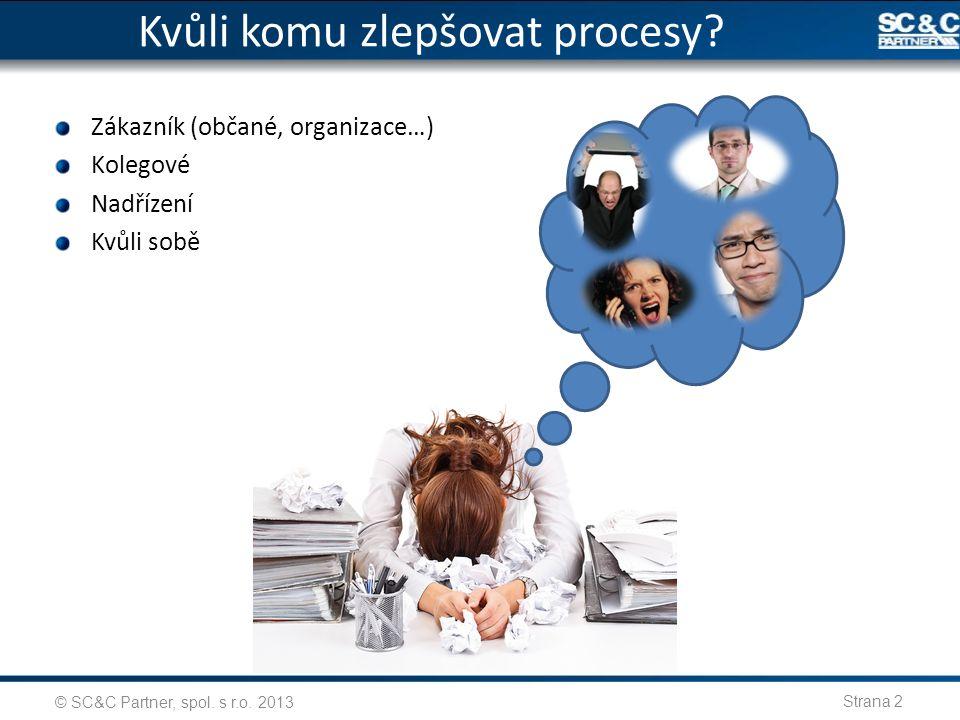 Kvůli komu zlepšovat procesy? © SC&C Partner, spol. s r.o. 2013 Strana 2 Zákazník (občané, organizace…) Kolegové Nadřízení Kvůli sobě