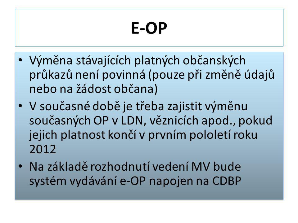 E-OP Výměna stávajících platných občanských průkazů není povinná (pouze při změně údajů nebo na žádost občana) V současné době je třeba zajistit výměnu současných OP v LDN, věznicích apod., pokud jejich platnost končí v prvním pololetí roku 2012 Na základě rozhodnutí vedení MV bude systém vydávání e-OP napojen na CDBP Výměna stávajících platných občanských průkazů není povinná (pouze při změně údajů nebo na žádost občana) V současné době je třeba zajistit výměnu současných OP v LDN, věznicích apod., pokud jejich platnost končí v prvním pololetí roku 2012 Na základě rozhodnutí vedení MV bude systém vydávání e-OP napojen na CDBP