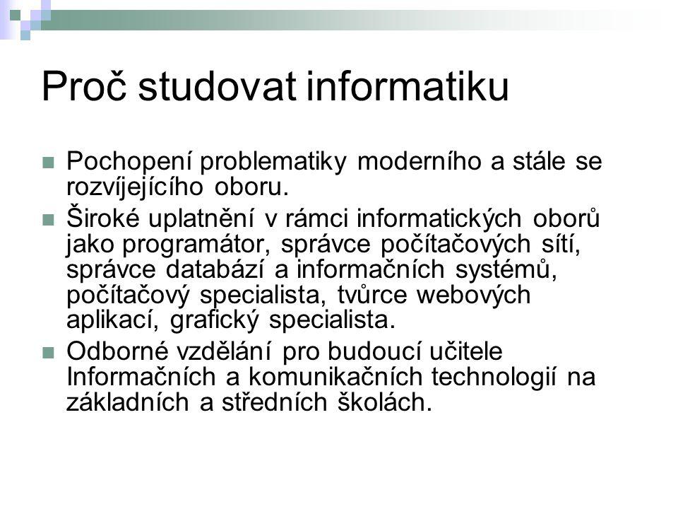 Proč studovat informatiku Pochopení problematiky moderního a stále se rozvíjejícího oboru. Široké uplatnění v rámci informatických oborů jako programá