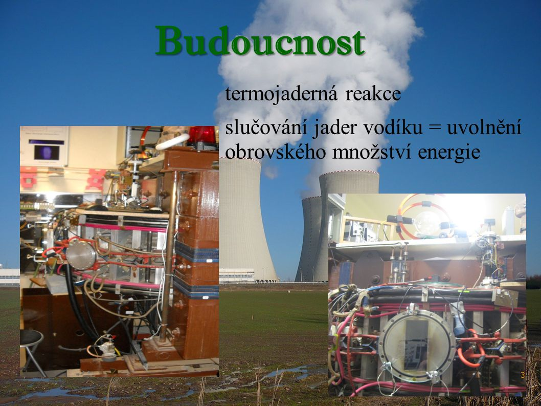 Budoucnost termojaderná reakce slučování jader vodíku = uvolnění obrovského množství energie