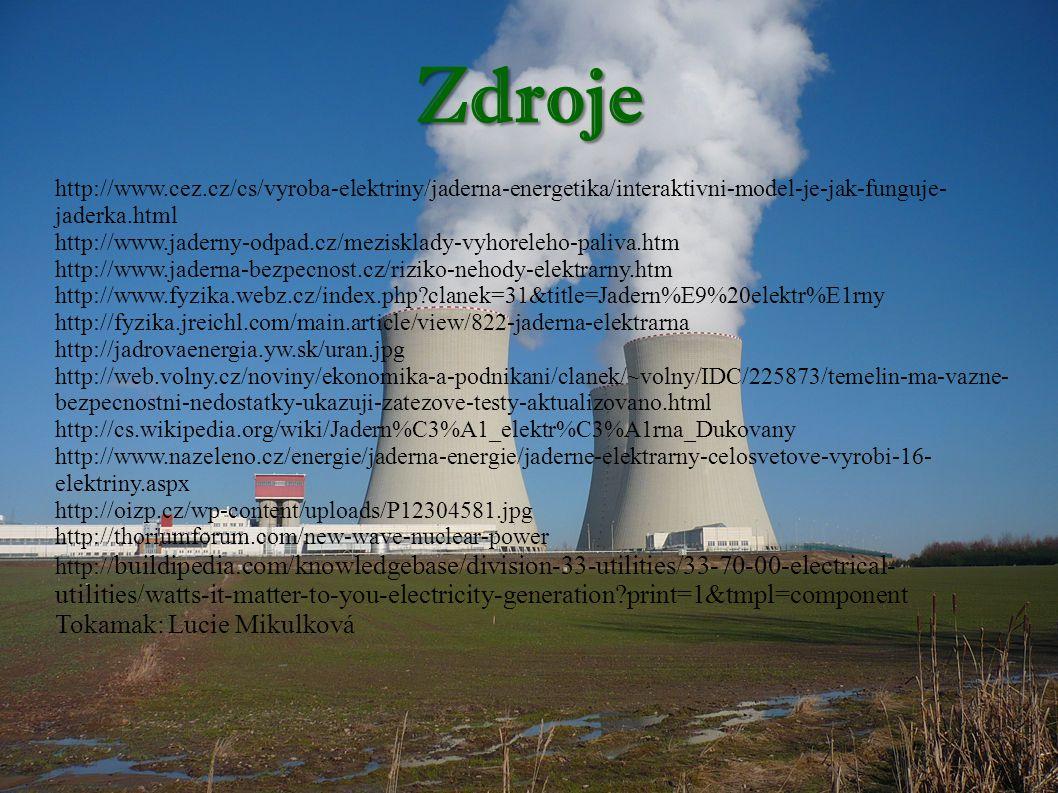 Zdroje http://www.cez.cz/cs/vyroba-elektriny/jaderna-energetika/interaktivni-model-je-jak-funguje- jaderka.html http://www.jaderny-odpad.cz/mezisklady-vyhoreleho-paliva.htm http://www.jaderna-bezpecnost.cz/riziko-nehody-elektrarny.htm http://www.fyzika.webz.cz/index.php?clanek=31&title=Jadern%E9%20elektr%E1rny http://fyzika.jreichl.com/main.article/view/822-jaderna-elektrarna http://jadrovaenergia.yw.sk/uran.jpg http://web.volny.cz/noviny/ekonomika-a-podnikani/clanek/~volny/IDC/225873/temelin-ma-vazne- bezpecnostni-nedostatky-ukazuji-zatezove-testy-aktualizovano.html http://cs.wikipedia.org/wiki/Jadern%C3%A1_elektr%C3%A1rna_Dukovany http://www.nazeleno.cz/energie/jaderna-energie/jaderne-elektrarny-celosvetove-vyrobi-16- elektriny.aspx http://oizp.cz/wp-content/uploads/P12304581.jpg http://thoriumforum.com/new-wave-nuclear-power http:// buildipedia.com/knowledgebase/division-33-utilities/33-70-00-electrical- utilities/watts-it-matter-to-you-electricity-generation?print=1&tmpl=component Tokamak: Lucie Mikulková