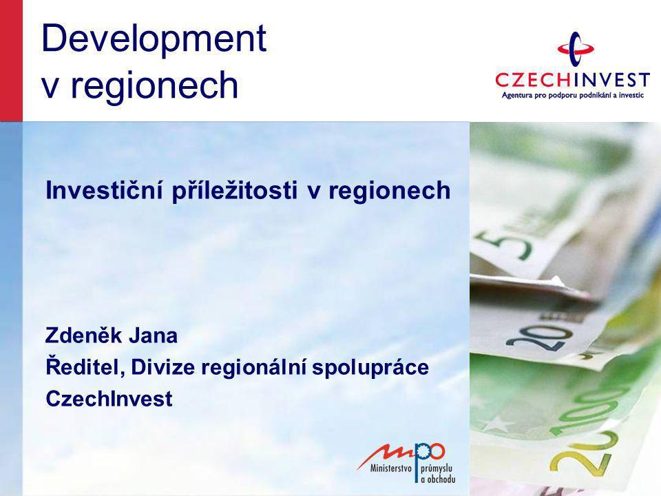 Development v regionech Investiční příležitosti v regionech Zdeněk Jana Ředitel, Divize regionální spolupráce CzechInvest