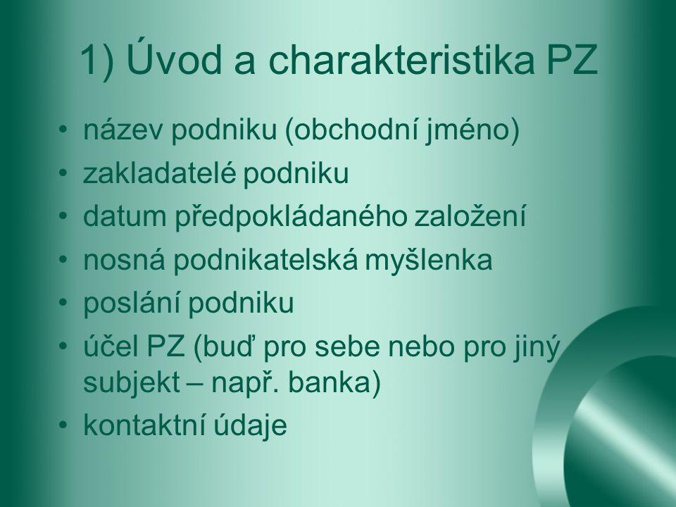 1) Úvod a charakteristika PZ název podniku (obchodní jméno) zakladatelé podniku datum předpokládaného založení nosná podnikatelská myšlenka poslání podniku účel PZ (buď pro sebe nebo pro jiný subjekt – např.
