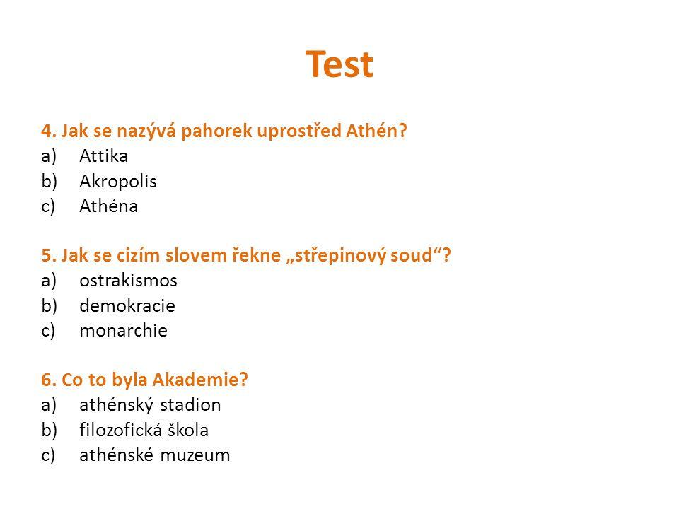 """Test 4. Jak se nazývá pahorek uprostřed Athén? a)Attika b)Akropolis c)Athéna 5. Jak se cizím slovem řekne """"střepinový soud""""? a)ostrakismos b)demokraci"""