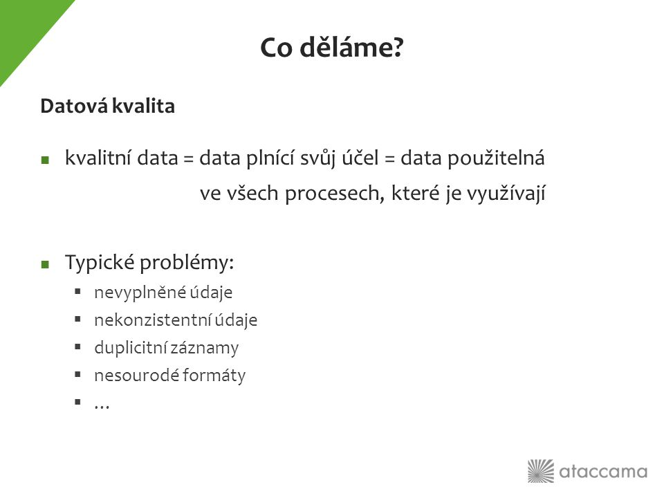 Typická motivace Regulatorní reporting Potřeba analyzovat data  analýzou nekvalitních dat získáme nekvalitní výsledky  Prediktivní modely přestávají fungovat apod.