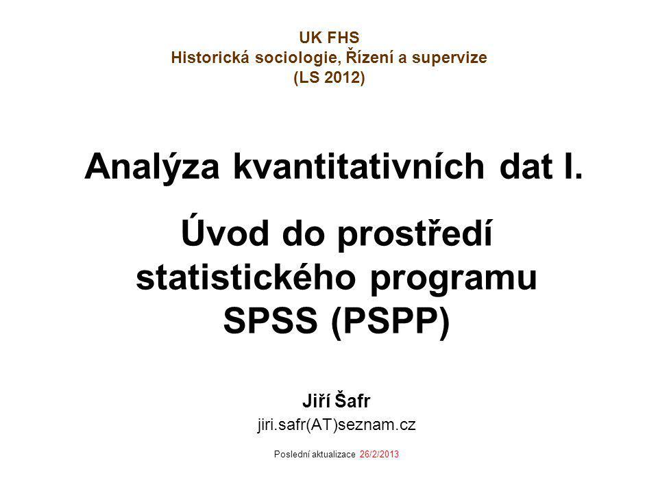 Analýza kvantitativních dat I. Úvod do prostředí statistického programu SPSS (PSPP) Jiří Šafr jiri.safr(AT)seznam.cz Poslední aktualizace 26/2/2013 UK