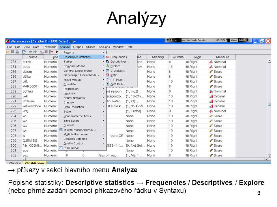 8 Analýzy → příkazy v sekci hlavního menu Analyze Popisné statistiky: Descriptive statistics → Frequencies / Descriptives / Explore (nebo přímé zadání
