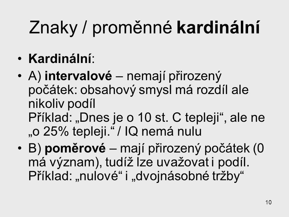 """10 Znaky / proměnné kardinální Kardinální: A) intervalové – nemají přirozený počátek: obsahový smysl má rozdíl ale nikoliv podíl Příklad: """"Dnes je o 1"""