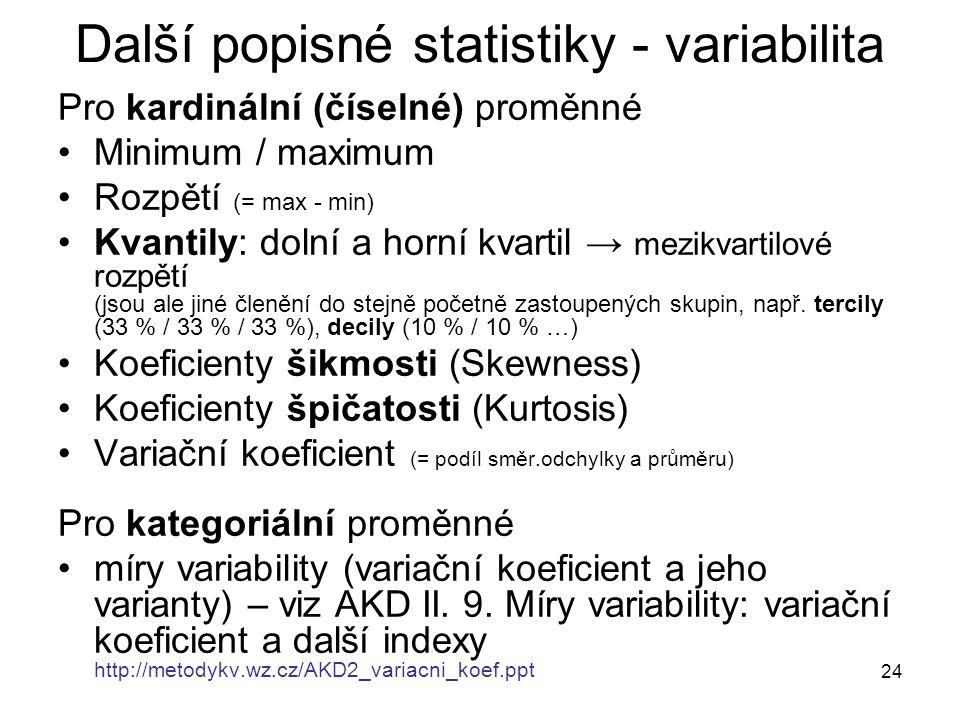 24 Další popisné statistiky - variabilita Pro kardinální (číselné) proměnné Minimum / maximum Rozpětí (= max - min) Kvantily: dolní a horní kvartil →