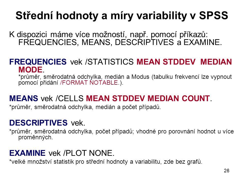 26 Střední hodnoty a míry variability v SPSS K dispozici máme více možností, např. pomocí příkazů: FREQUENCIES, MEANS, DESCRIPTIVES a EXAMINE. FREQUEN