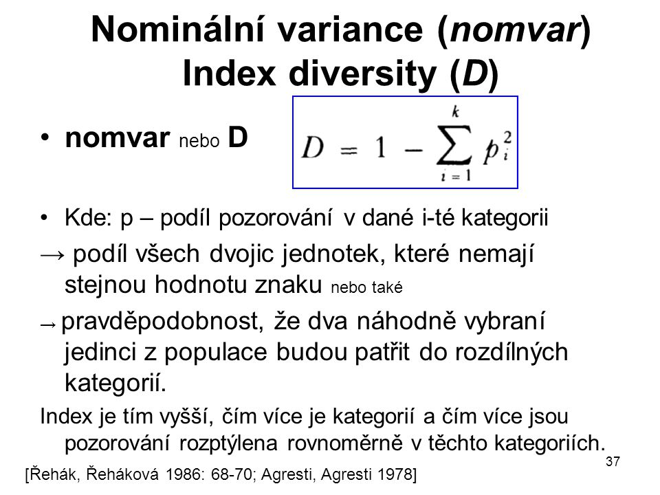 37 Nominální variance (nomvar) Index diversity (D) nomvar nebo D Kde: p – podíl pozorování v dané i-té kategorii → podíl všech dvojic jednotek, které
