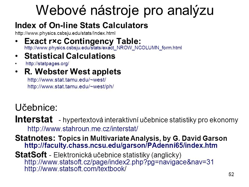 52 Webové nástroje pro analýzu Index of On-line Stats Calculators http://www.physics.csbsju.edu/stats/Index.html Exact r×c Contingency Table: http://w