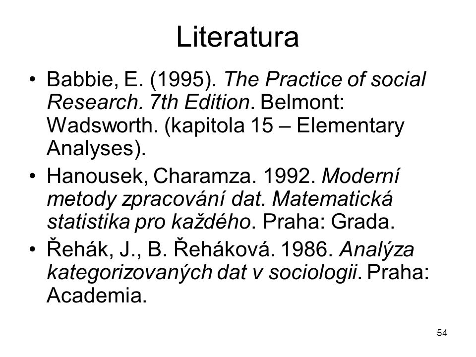 54 Literatura Babbie, E. (1995). The Practice of social Research. 7th Edition. Belmont: Wadsworth. (kapitola 15 – Elementary Analyses). Hanousek, Char