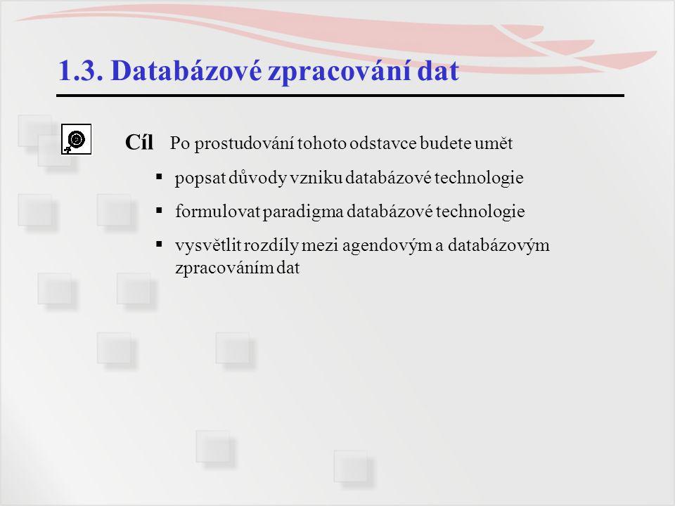 1.3. Databázové zpracování dat Cíl Po prostudování tohoto odstavce budete umět  popsat důvody vzniku databázové technologie  formulovat paradigma da