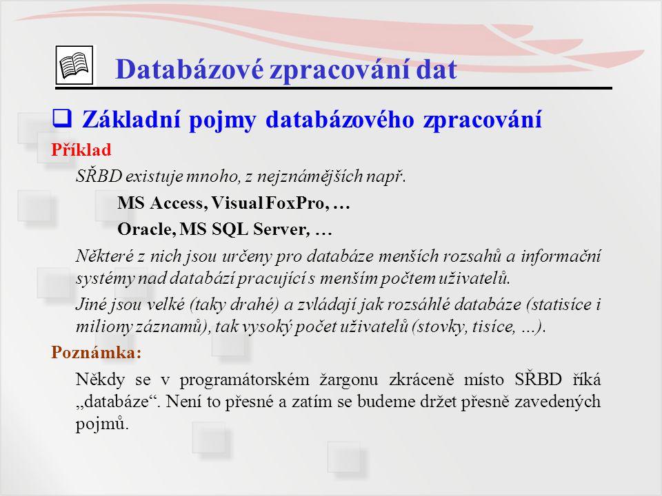 Databázové zpracování dat  Základní pojmy databázového zpracování Příklad SŘBD existuje mnoho, z nejznámějších např. MS Access, Visual FoxPro, … Orac
