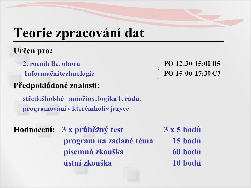 Teorie zpracování dat Určen pro: 2. ročník Bc. oboru PO 12:30-15:00 B5 Informační technologie PO 15:00-17:30 C3 Předpokládané znalosti: středoškolské