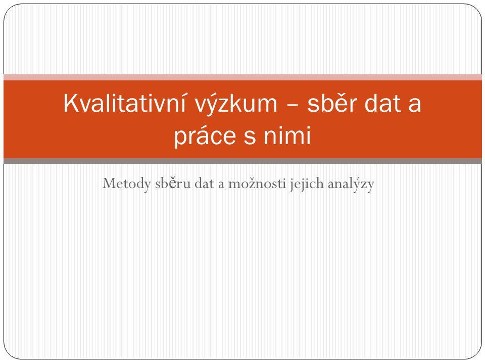 Metody sb ě ru dat a možnosti jejich analýzy Kvalitativní výzkum – sběr dat a práce s nimi