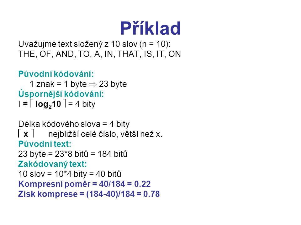 Příklad Uvažujme text složený z 10 slov (n = 10): THE, OF, AND, TO, A, IN, THAT, IS, IT, ON Původní kódování: 1 znak = 1 byte  23 byte Úspornější kódování: I =  log 2 10  = 4 bity Délka kódového slova = 4 bity  x  nejbližší celé číslo, větší než x.
