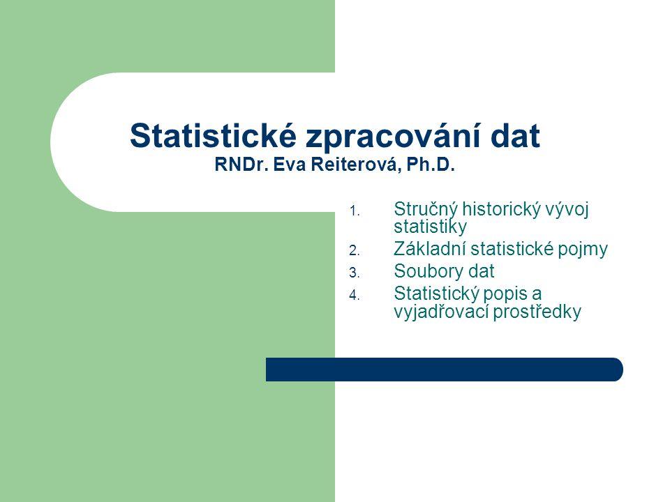 Statistické zpracování dat RNDr. Eva Reiterová, Ph.D. 1. Stručný historický vývoj statistiky 2. Základní statistické pojmy 3. Soubory dat 4. Statistic