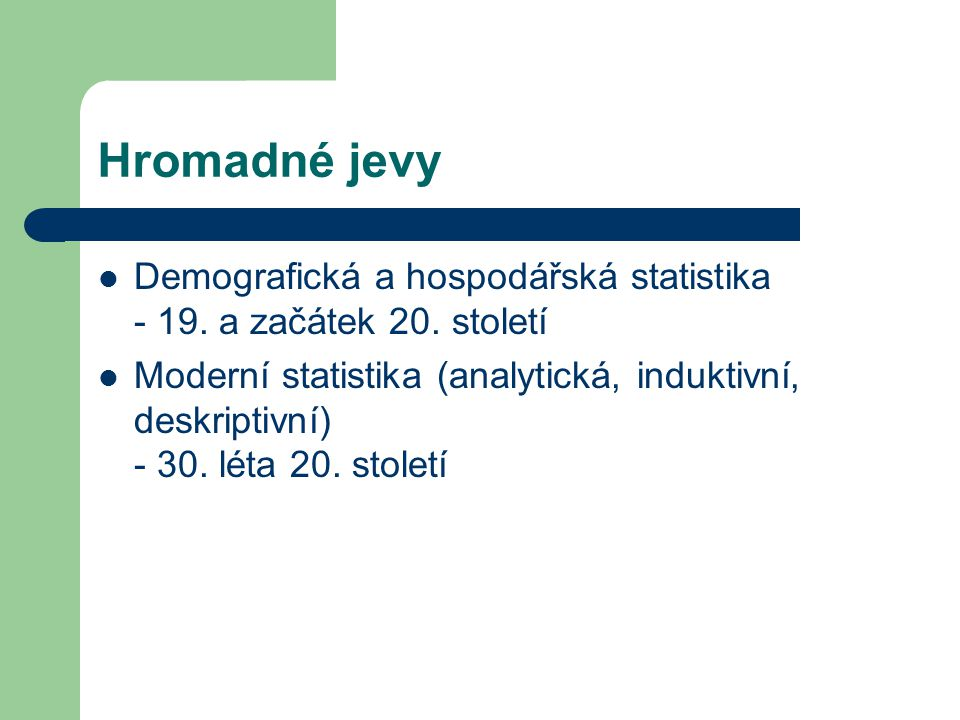 Hromadné jevy Demografická a hospodářská statistika - 19. a začátek 20. století Moderní statistika (analytická, induktivní, deskriptivní) - 30. léta 2