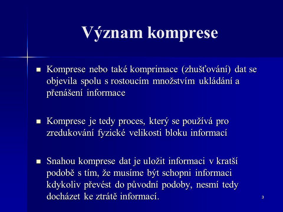 3 Význam komprese Komprese nebo také komprimace (zhušťování) dat se objevila spolu s rostoucím množstvím ukládání a přenášení informace Komprese nebo