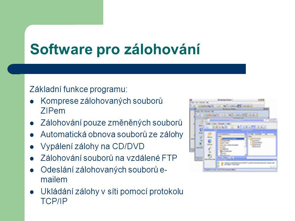 Software pro zálohování Základní funkce programu: Komprese zálohovaných souborů ZIPem Zálohování pouze změněných souborů Automatická obnova souborů ze zálohy Vypálení zálohy na CD/DVD Zálohování souborů na vzdálené FTP Odeslání zálohovaných souborů e- mailem Ukládání zálohy v síti pomocí protokolu TCP/IP