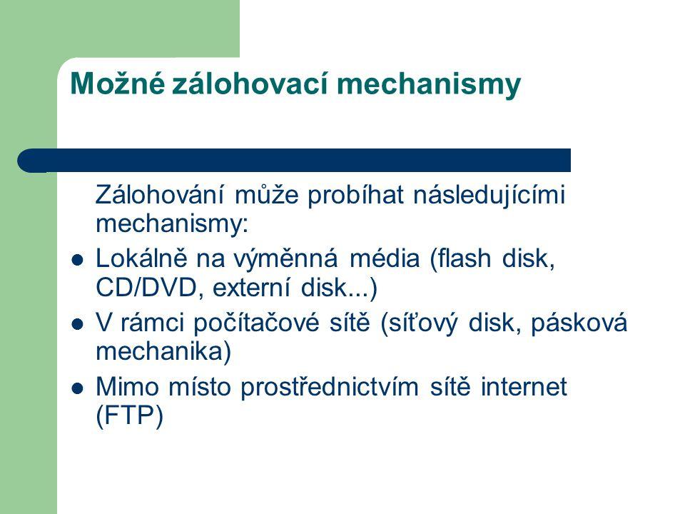Možné zálohovací mechanismy Zálohování může probíhat následujícími mechanismy: Lokálně na výměnná média (flash disk, CD/DVD, externí disk...) V rámci počítačové sítě (síťový disk, pásková mechanika) Mimo místo prostřednictvím sítě internet (FTP)