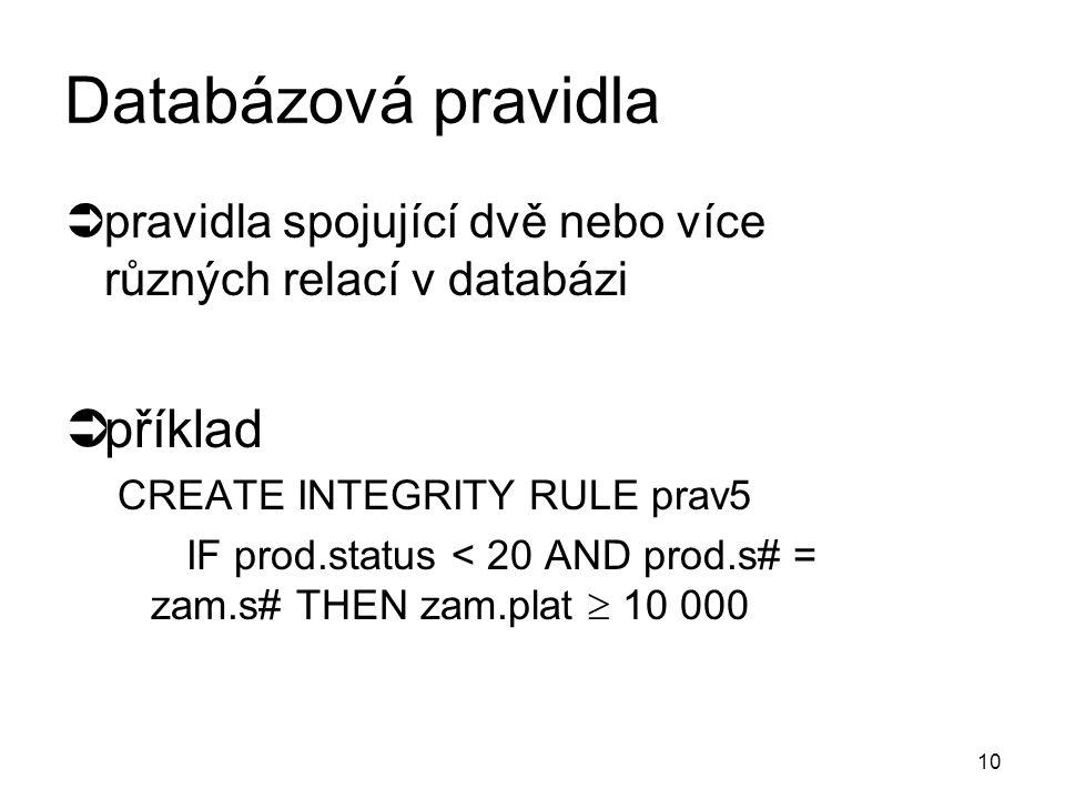 """9 Relační pravidla  pravidla týkající se atributů jedné relace  příklady  CREATE INTEGRITY RULE prav1  FORALL s (IF s.město = """"Pardubice THEN s.psč = """"532 03 )  ON ATTEMPTED VIOLATION REJECT;  CREATE INTEGRITY RULE prav2  s.status  0 AND s.status  100);  CREATE INTEGRITY RULE prav3  IF sx.s# = sy.s# THEN sx.město = sy.město;  CREATE INTEGRITY RULE prav4  COUNT (p WHERE p.barva = """"žlutá ) › 1;"""