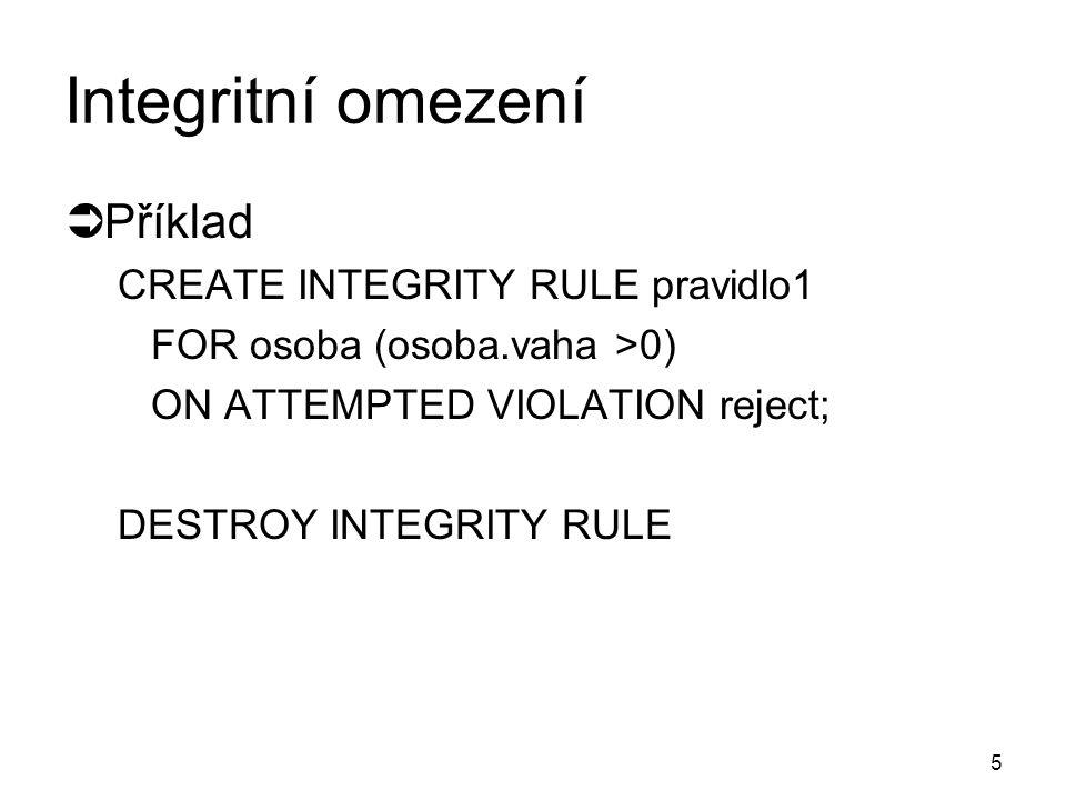 5 Integritní omezení  Příklad CREATE INTEGRITY RULE pravidlo1 FOR osoba (osoba.vaha >0) ON ATTEMPTED VIOLATION reject; DESTROY INTEGRITY RULE