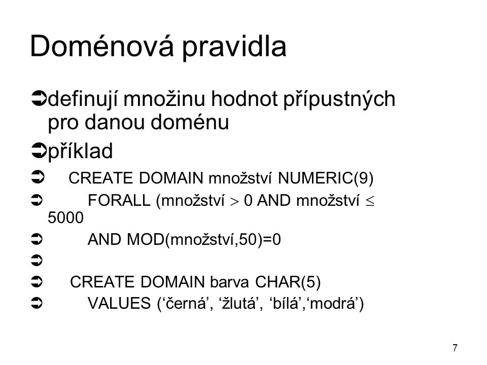 7 Doménová pravidla  definují množinu hodnot přípustných pro danou doménu  příklad  CREATE DOMAIN množství NUMERIC(9)  FORALL (množství  0 AND množství  5000  AND MOD(množství,50)=0   CREATE DOMAIN barva CHAR(5)  VALUES ('černá', 'žlutá', 'bílá','modrá')