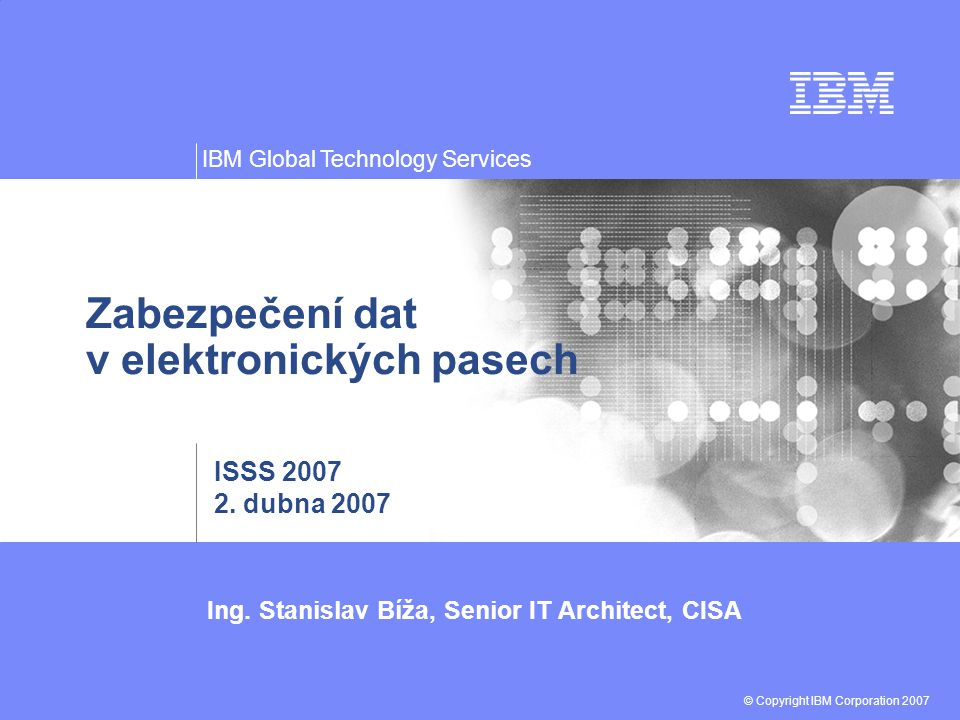 Ing. Stanislav Bíža, Senior IT Architect, CISA © Copyright IBM Corporation 2007 IBM Global Technology Services Zabezpečení dat v elektronických pasech