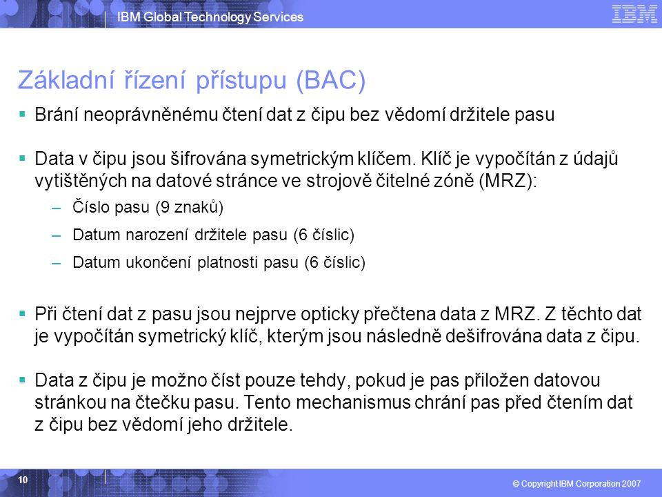 IBM Global Technology Services © Copyright IBM Corporation 2007 10 Základní řízení přístupu (BAC)  Brání neoprávněnému čtení dat z čipu bez vědomí dr