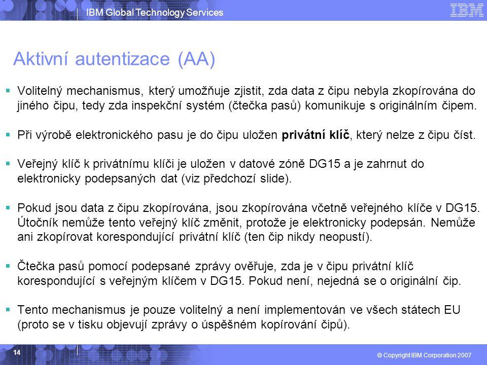 IBM Global Technology Services © Copyright IBM Corporation 2007 14 Aktivní autentizace (AA)  Volitelný mechanismus, který umožňuje zjistit, zda data z čipu nebyla zkopírována do jiného čipu, tedy zda inspekční systém (čtečka pasů) komunikuje s originálním čipem.