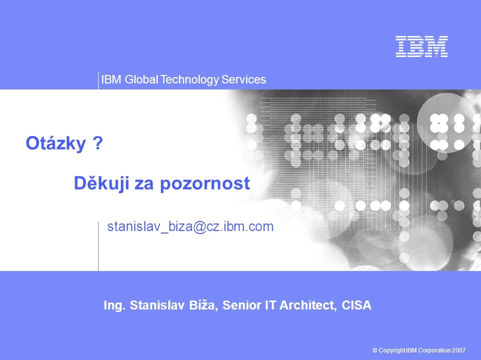 Ing. Stanislav Bíža, Senior IT Architect, CISA © Copyright IBM Corporation 2007 IBM Global Technology Services Otázky ? Děkuji za pozornost stanislav_