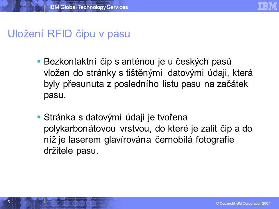 IBM Global Technology Services © Copyright IBM Corporation 2007 5 Uložení RFID čipu v pasu  Bezkontaktní čip s anténou je u českých pasů vložen do stránky s tištěnými datovými údaji, která byly přesunuta z posledního listu pasu na začátek pasu.