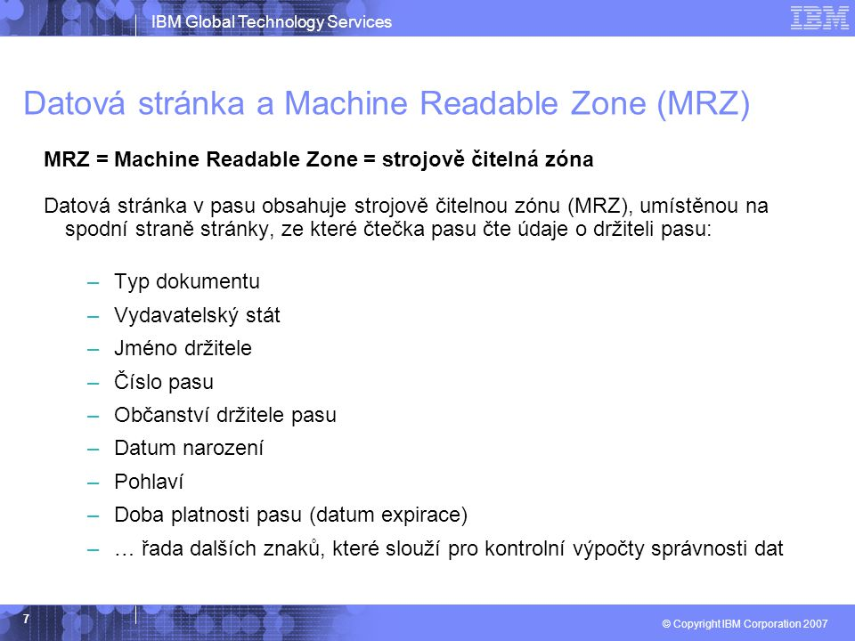 IBM Global Technology Services © Copyright IBM Corporation 2007 7 Datová stránka a Machine Readable Zone (MRZ) MRZ = Machine Readable Zone = strojově čitelná zóna Datová stránka v pasu obsahuje strojově čitelnou zónu (MRZ), umístěnou na spodní straně stránky, ze které čtečka pasu čte údaje o držiteli pasu: –Typ dokumentu –Vydavatelský stát –Jméno držitele –Číslo pasu –Občanství držitele pasu –Datum narození –Pohlaví –Doba platnosti pasu (datum expirace) –… řada dalších znaků, které slouží pro kontrolní výpočty správnosti dat
