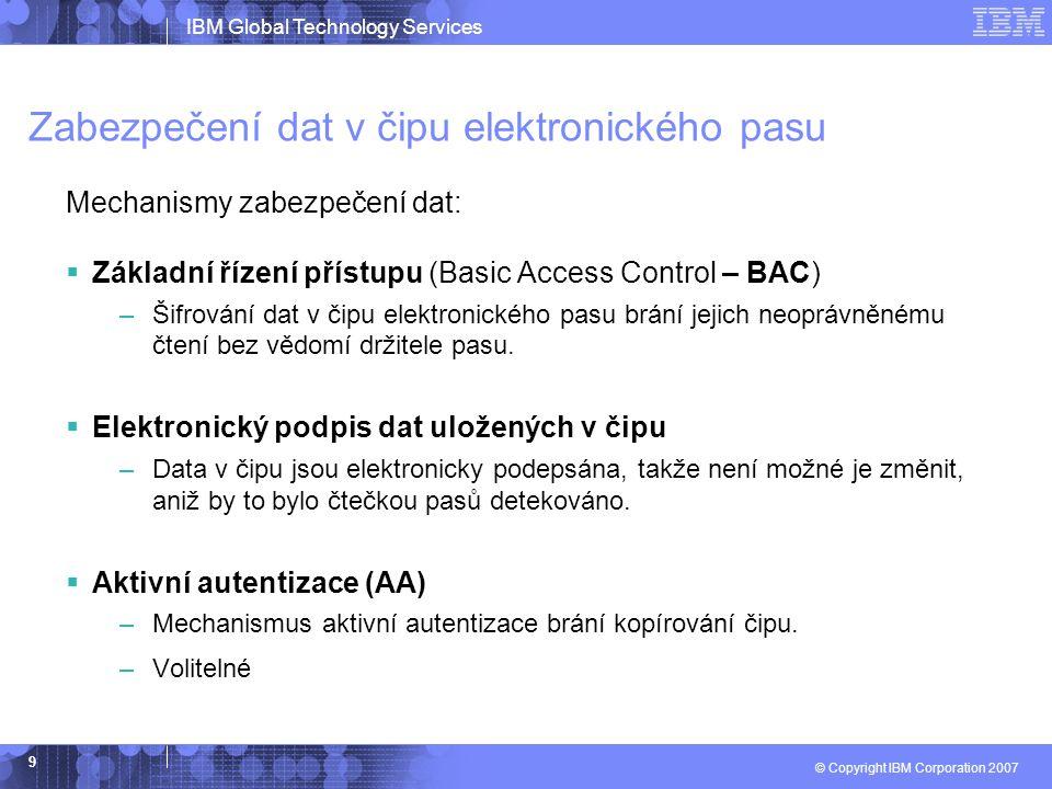 IBM Global Technology Services © Copyright IBM Corporation 2007 9 Zabezpečení dat v čipu elektronického pasu Mechanismy zabezpečení dat:  Základní řízení přístupu (Basic Access Control – BAC) –Šifrování dat v čipu elektronického pasu brání jejich neoprávněnému čtení bez vědomí držitele pasu.
