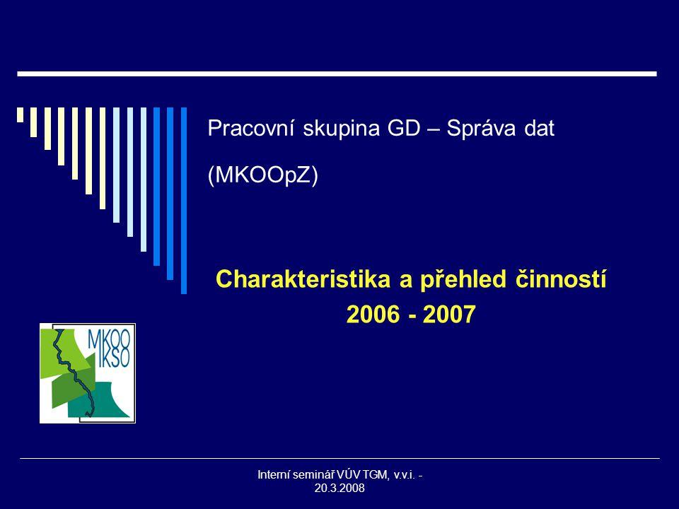 Interní seminář VÚV TGM, v.v.i. - 20.3.2008 Pracovní skupina GD – Správa dat (MKOOpZ) Charakteristika a přehled činností 2006 - 2007